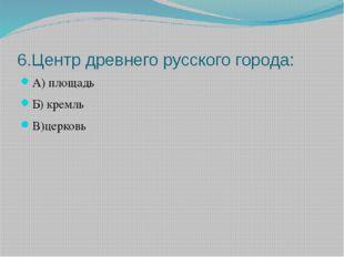 6.Центр древнего русского города: А) площадь Б) кремль В)церковь