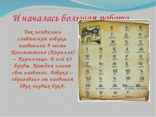 И началась большая работа… Так появилась славянская азбука, названная в честь