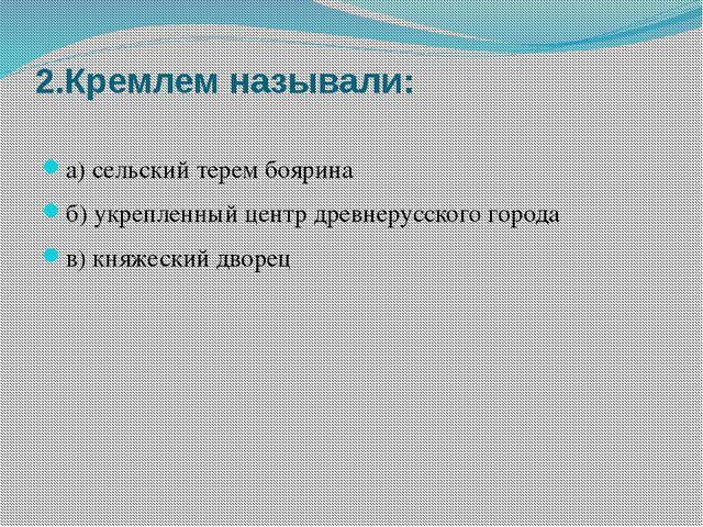 2.Кремлем называли: а) сельский терем боярина б) укрепленный центр древнерусс...