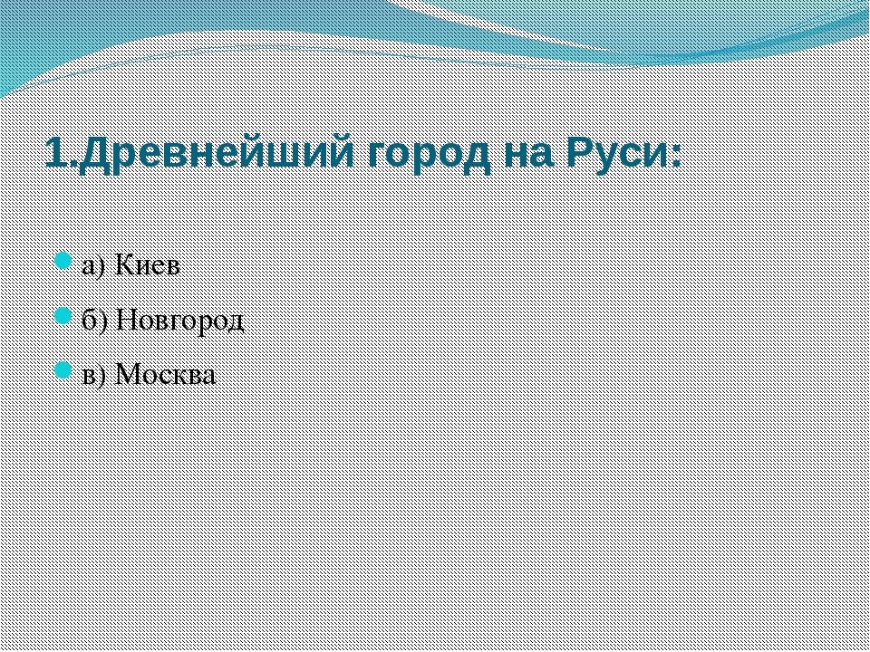 1.Древнейший город на Руси: а) Киев б) Новгород в) Москва