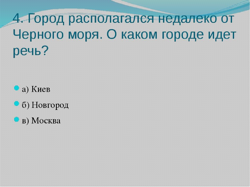 4. Город располагался недалеко от Черного моря. О каком городе идет речь? а)...