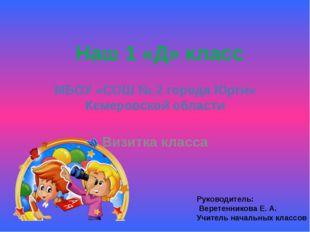МБОУ «СОШ № 2 города Юрги» Кемеровской области Визитка класса Наш 1 «Д» класс