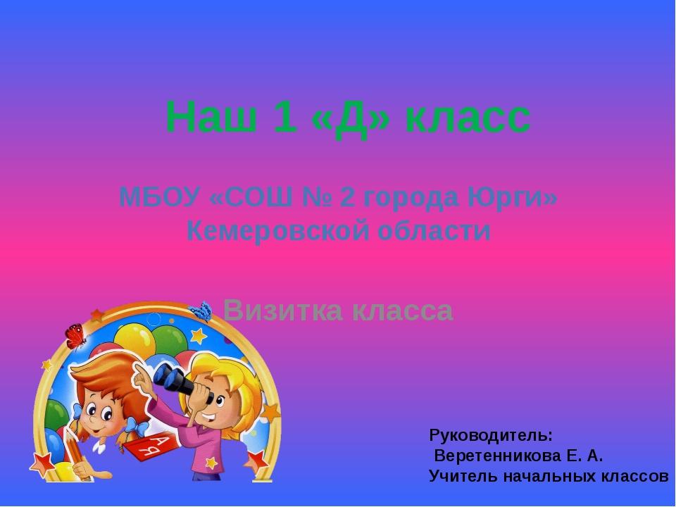 МБОУ «СОШ № 2 города Юрги» Кемеровской области Визитка класса Наш 1 «Д» класс...