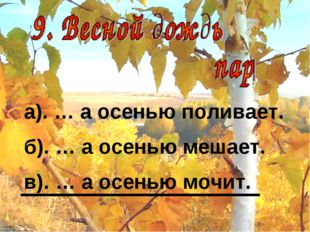 а). … а осенью поливает. б). … а осенью мешает. в). … а осенью мочит.