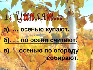 а). … осенью купают. б). … по осени считают. в). …осенью по огороду собирают.