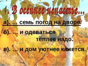 а). … семь погод на дворе. б). … и одеваться теплее надо. в). … и дом уютнее