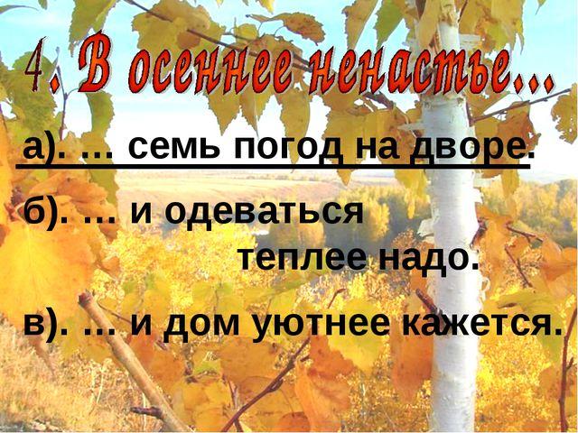 а). … семь погод на дворе. б). … и одеваться теплее надо. в). … и дом уютнее...