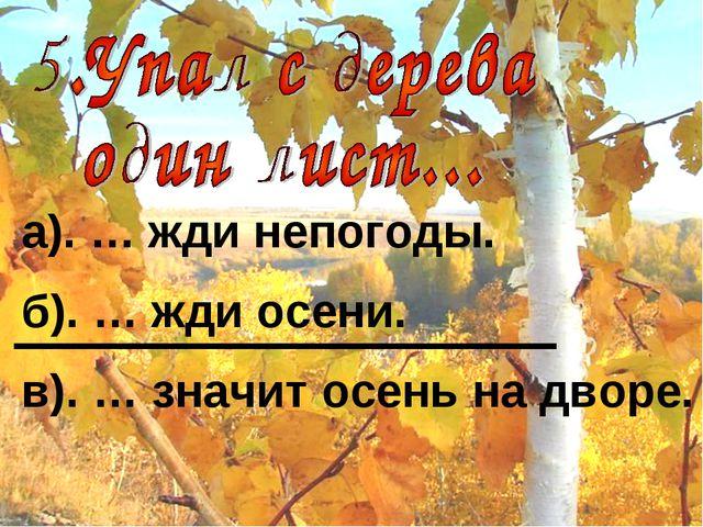 а). … жди непогоды. б). … жди осени. в). … значит осень на дворе.