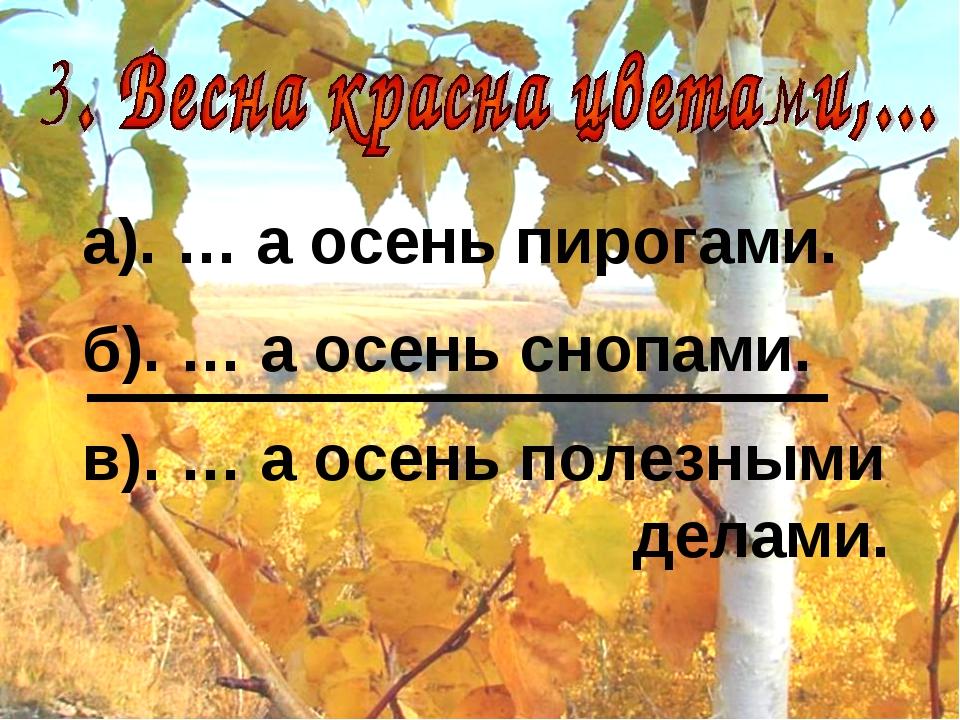 а). … а осень пирогами. б). … а осень снопами. в). … а осень полезными делами.