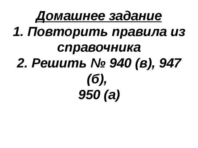 Домашнее задание 1. Повторить правила из справочника 2. Решить № 940 (в), 947...