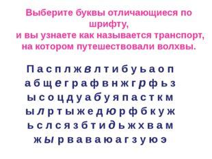 Выберите буквы отличающиеся по шрифту, и вы узнаете как называется транспорт,