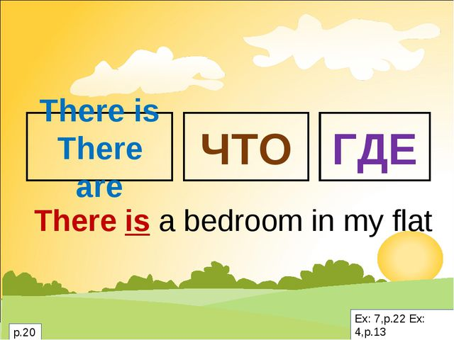 There is There are ЧТО ГДЕ There is a bedroom in my flat Ex: 7,p.22 Ex: 4,p.1...