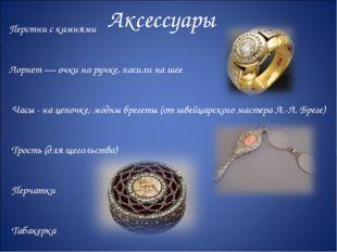 Аксессуары Перстни с камнями Лорнет — очки на ручке, носили на шее Часы - на