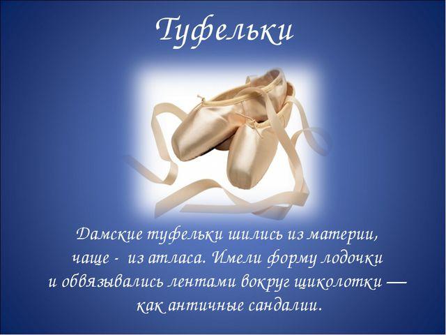 Туфельки Дамские туфельки шились из материи, чаще - из атласа. Имели форму ло...