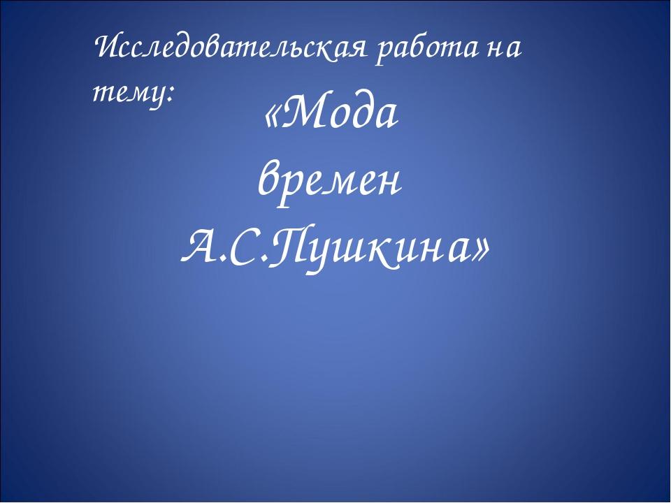 «Мода времен А.С.Пушкина» Исследовательская работа на тему: