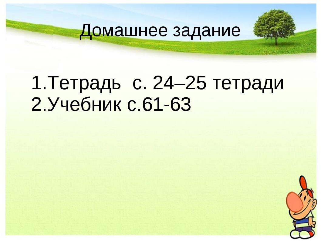 Домашнее задание Тетрадь с. 24–25 тетради Учебник с.61-63