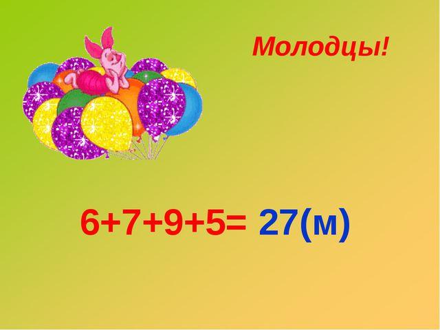 6+7+9+5= 27(м) Молодцы!