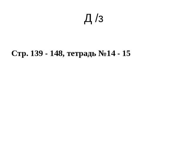Д /з Стр. 139 - 148, тетрадь №14 - 15