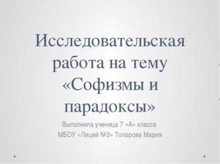 Исследовательская работа на тему «Софизмы и парадоксы» Выполнила ученица 7 «А