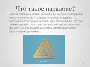 Что такое парадокс? Парадоксом можно назвать рассуждение, которое доказывает