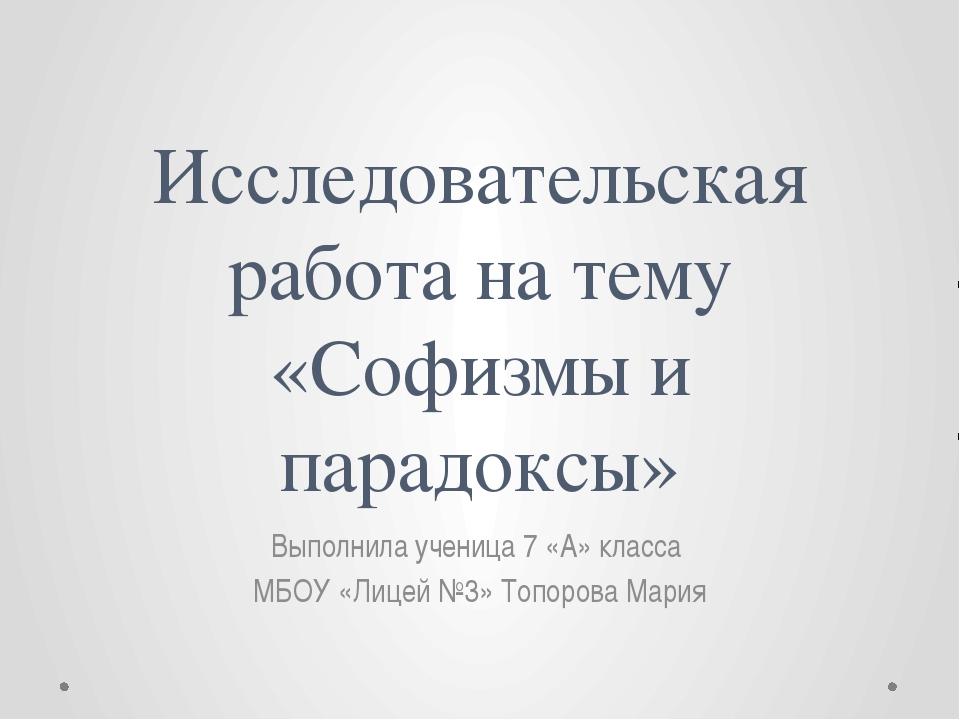 Исследовательская работа на тему «Софизмы и парадоксы» Выполнила ученица 7 «А...