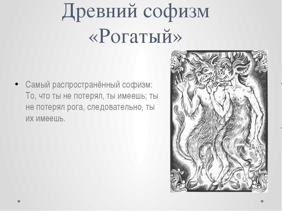 Древний софизм «Рогатый» Самый распространённый софизм: То, что ты не потерял...