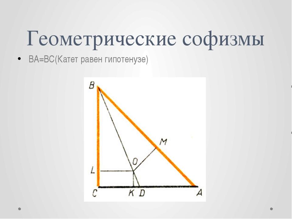 Геометрические софизмы BA=BC(Катет равен гипотенузе)