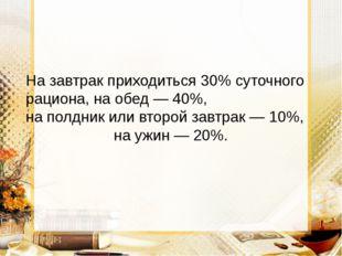 На завтрак приходиться 30% суточного рациона, на обед — 40%, на полдник или в
