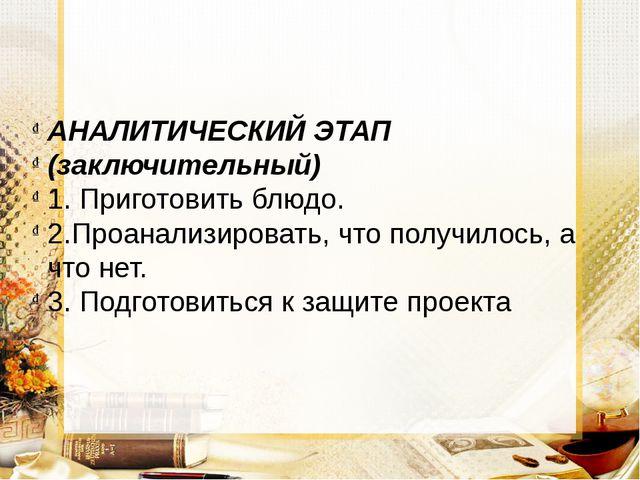АНАЛИТИЧЕСКИЙ ЭТАП (заключительный) 1. Приготовить блюдо. 2.Проанализировать,...