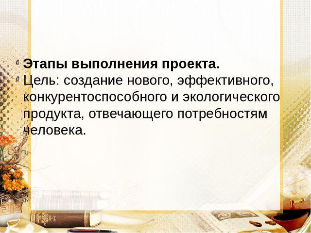Этапы выполнения проекта. Цель: создание нового, эффективного, конкурентоспос...
