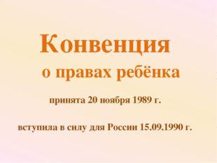 Конвенция о правах ребёнка принята 20 ноября 1989 г. вступила в силу для Росс
