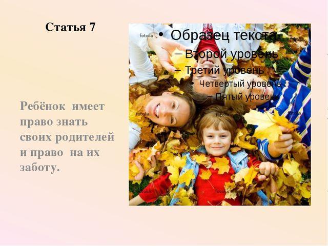 Статья 7 Ребёнок имеет право знать своих родителей и право на их заботу.