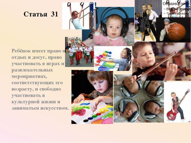 Статья 31 Ребёнок имеет право на отдых и досуг, право участвовать в играх и р...