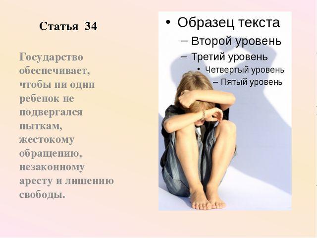 Статья 34 Государство обеспечивает, чтобы ни один ребенок не подвергался пытк...