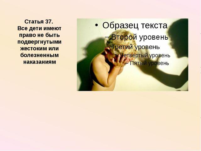 Статья 37. Все дети имеют право не быть подвергнутыми жестоким или болезненны...