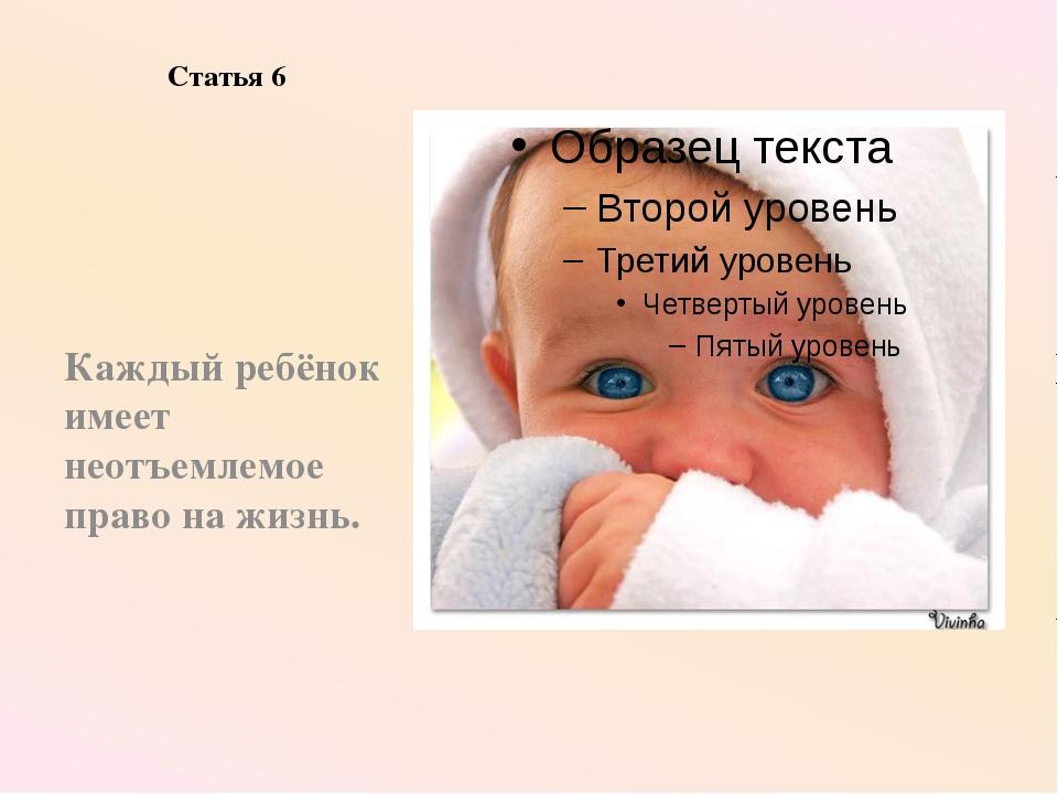 Статья 6 Каждый ребёнок имеет неотъемлемое право на жизнь.