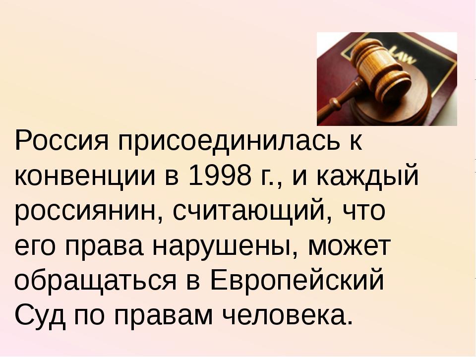 Россия присоединилась к конвенции в 1998 г., и каждый россиянин, считающий, ч...