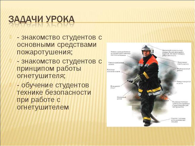- знакомство студентов с основными средствами пожаротушения; - знакомство сту...