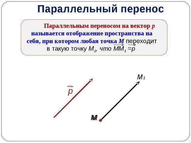 Параллельный перенос Параллельным переносом на вектор р называется отображени...