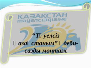 """""""Тәуелсіз Қазақстаным"""" әдеби-сазды монтаж"""