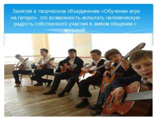 Занятия в творческом объединении «Обучение игре на гитаре» это возможность и