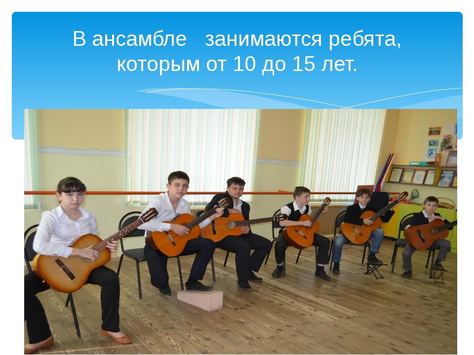 В ансамбле занимаются ребята, которым от 10 до 15 лет.