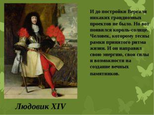 Людовик XIV И до постройки Версаля никаких грандиозных проектов не было. Но в