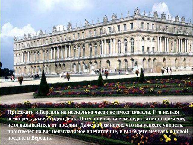 Приезжать в Версаль на несколько часов не имеет смысла. Его нельзя осмотреть...