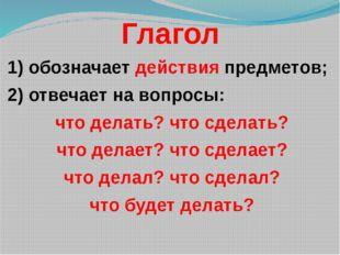Глагол 1) обозначает действия предметов; 2) отвечает на вопросы: что делать?
