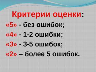Критерии оценки: «5» - без ошибок; «4» - 1-2 ошибки; «3» - 3-5 ошибок; «2» –