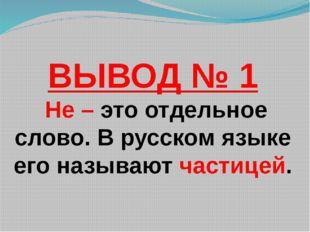 ВЫВОД № 1 Не – это отдельное слово. В русском языке его называют частицей.