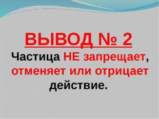 ВЫВОД № 2 Частица НЕ запрещает, отменяет или отрицает действие.