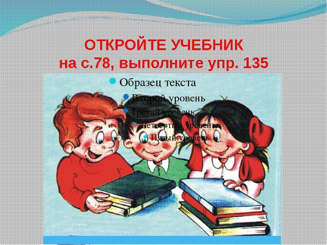 ОТКРОЙТЕ УЧЕБНИК на с.78, выполните упр. 135