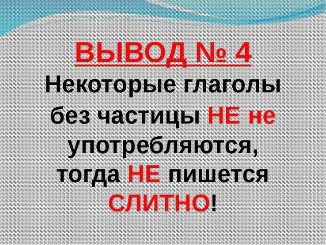 ВЫВОД № 4 Некоторые глаголы без частицы НЕ не употребляются, тогда НЕ пишетс...